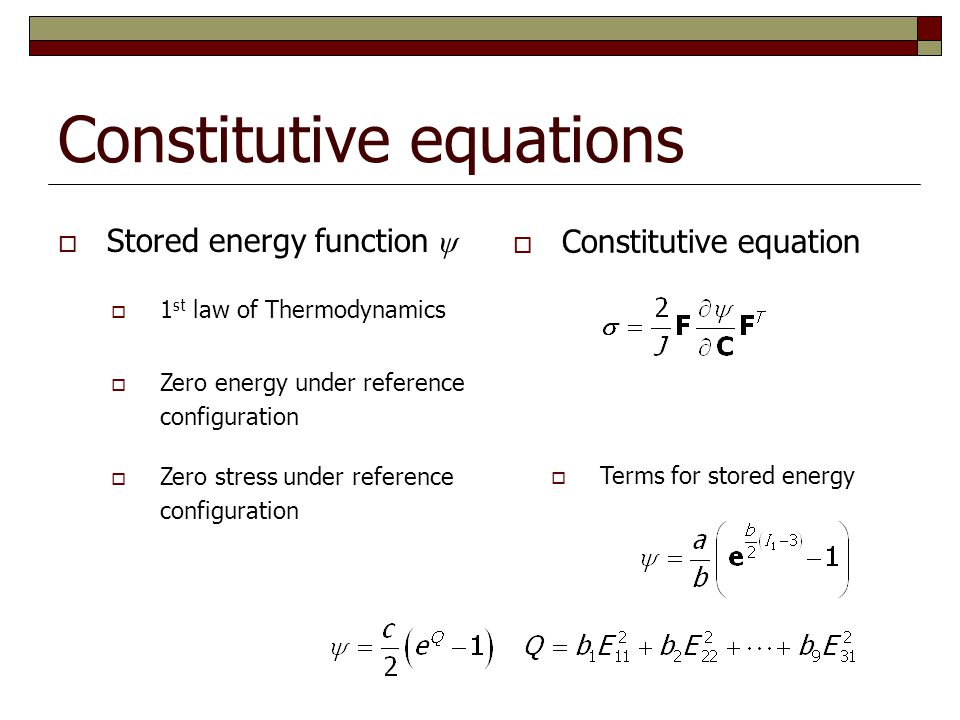 Constitutive equations  Stored energy function ψ  1 st law of Thermodynamics  Zero energy under reference configuration  Zero stress under referen