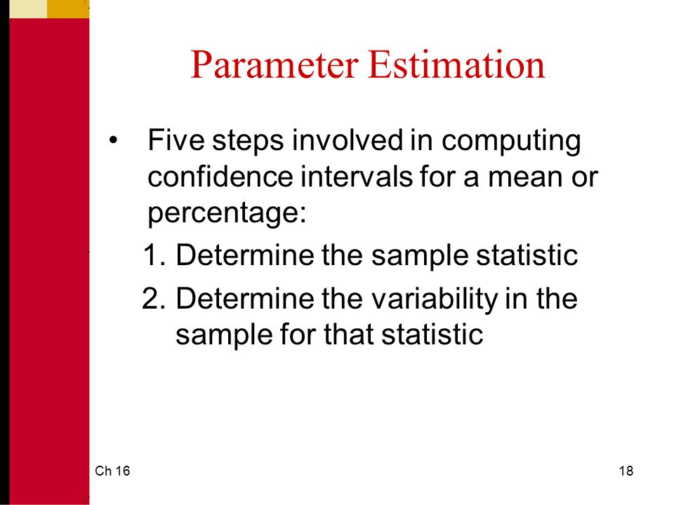 Ch 1619 Parameter Estimation 3.Identify the sample size 4.Decide on the level of confidence 5.Perform the computations to determine the upper and lower boundaries of the confidence interval range