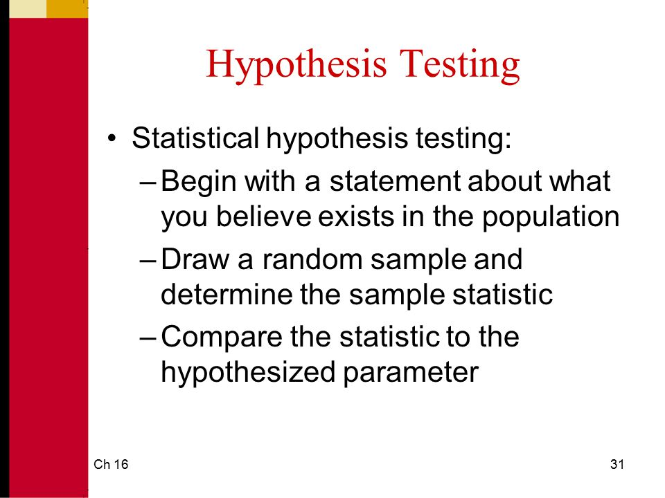 Ch 1632 Hypothesis Testing Statistical hypothesis testing: –Decide whether the sample supports the original hypothesis –If the sample does not support the hypothesis, revise the hypothesis to be consistent with the sample's statistic