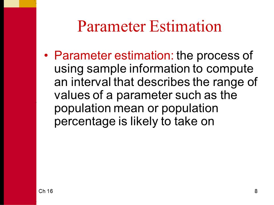 Ch 169 Parameter Estimation Parameter estimation involves three values: 1.Sample statistic (mean or percentage generated from sample data) 2.Standard error (variance divided by sample size; formula for standard error of the mean and another formula for standard error of the percentage) 3.Confidence interval (gives us a range within which a sample statistic will fall if we were to repeat the study many times over