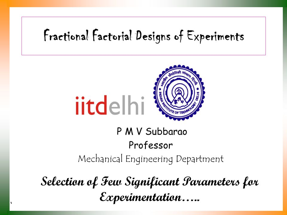 Fractional Factorial Designs of Experiments P M V Subbarao Professor Mechanical Engineering Department Selection of Few Significant Parameters for Exp