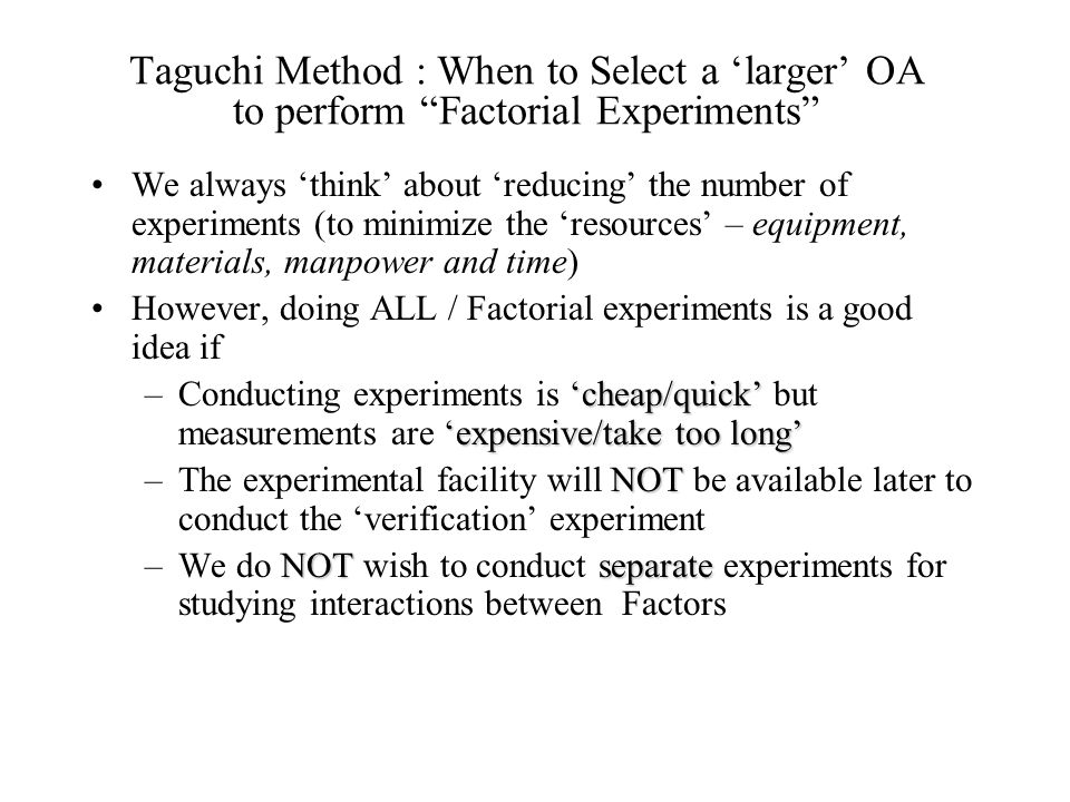 "Taguchi Method : When to Select a 'larger' OA to perform ""Factorial Experiments"" We always 'think' about 'reducing' the number of experiments (to mini"