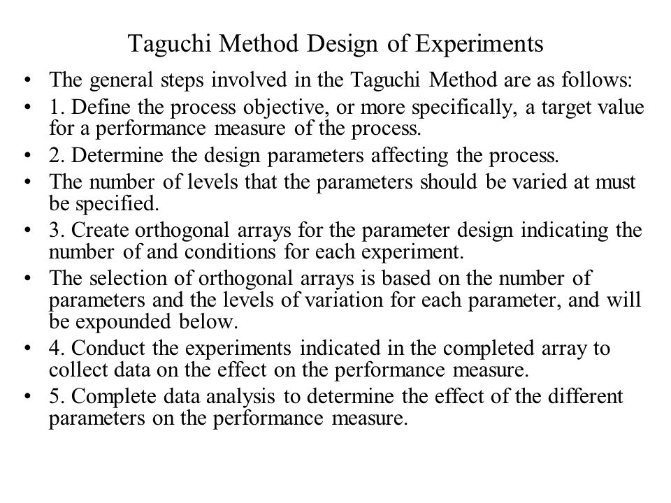 Taguchi Method Design of Experiments The general steps involved in the Taguchi Method are as follows: 1.