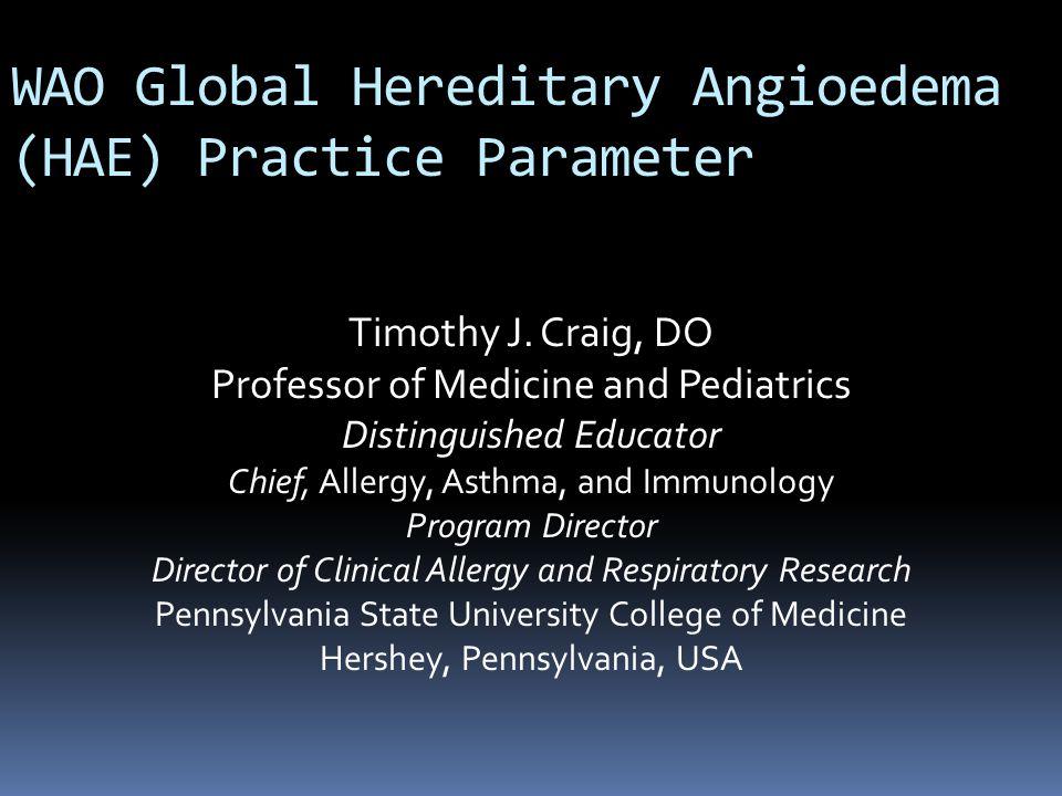 WAO Global Hereditary Angioedema (HAE) Practice Parameter Timothy J. Craig, DO Professor of Medicine and Pediatrics Distinguished Educator Chief, Alle