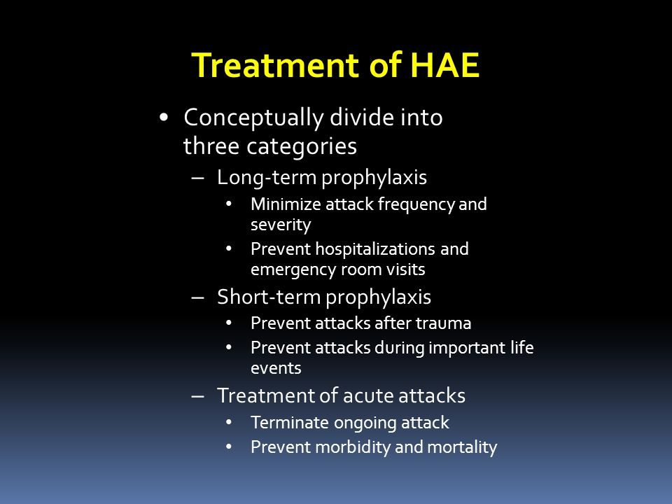 Conceptually divide into three categories – Long-term prophylaxis Minimize attack frequency and severity Prevent hospitalizations and emergency room visits – Short-term prophylaxis Prevent attacks after trauma Prevent attacks during important life events – Treatment of acute attacks Terminate ongoing attack Prevent morbidity and mortality Treatment of HAE