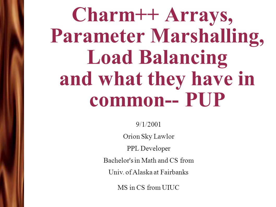 Charm++ Arrays, Parameter Marshalling, Load Balancing and what they have in common-- PUP 9/1/2001 Orion Sky Lawlor PPL Developer Bachelor's in Math an