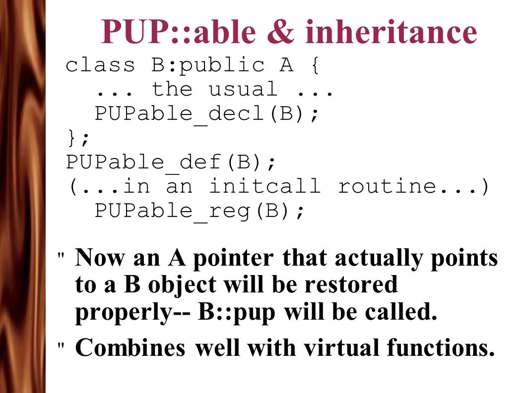 PUP::able & inheritance class B:public A {... the usual... PUPable_decl(B); }; PUPable_def(B); (...in an initcall routine...) PUPable_reg(B);