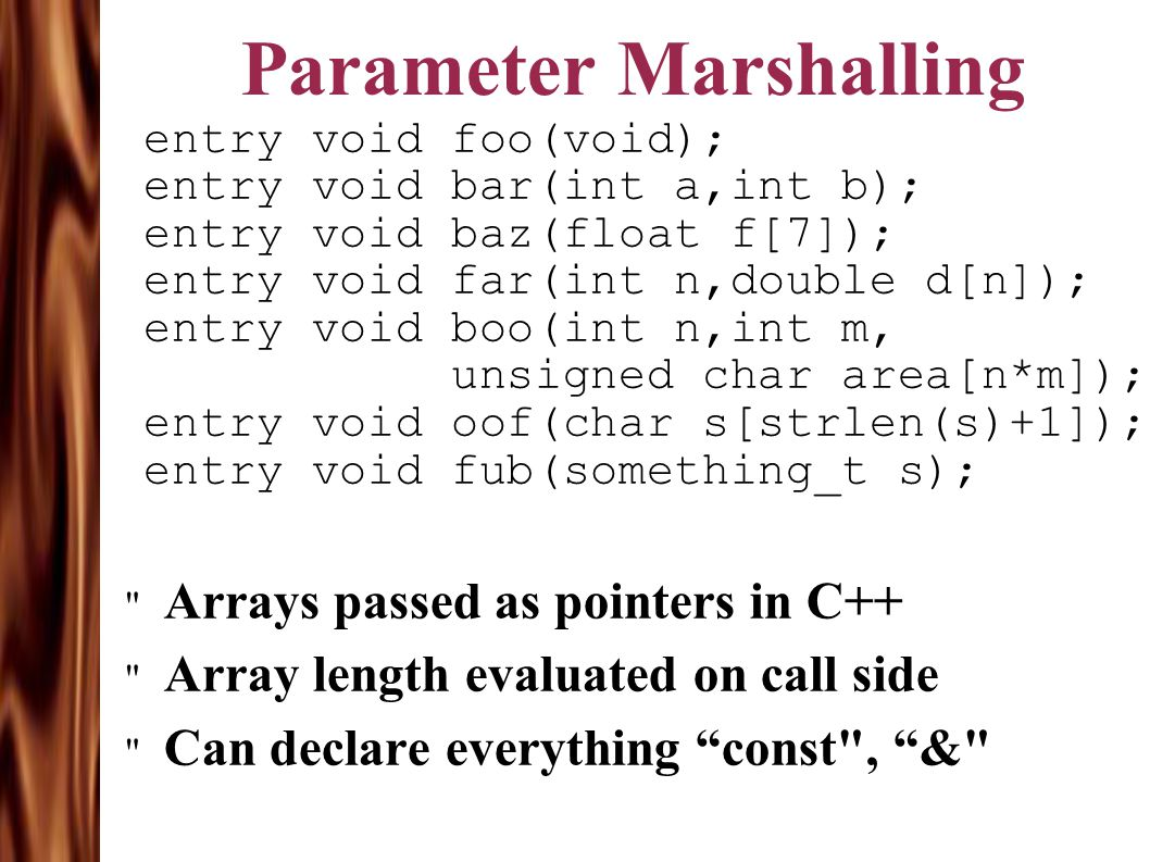 Parameter Marshalling entry void foo(void); entry void bar(int a,int b); entry void baz(float f[7]); entry void far(int n,double d[n]); entry void boo