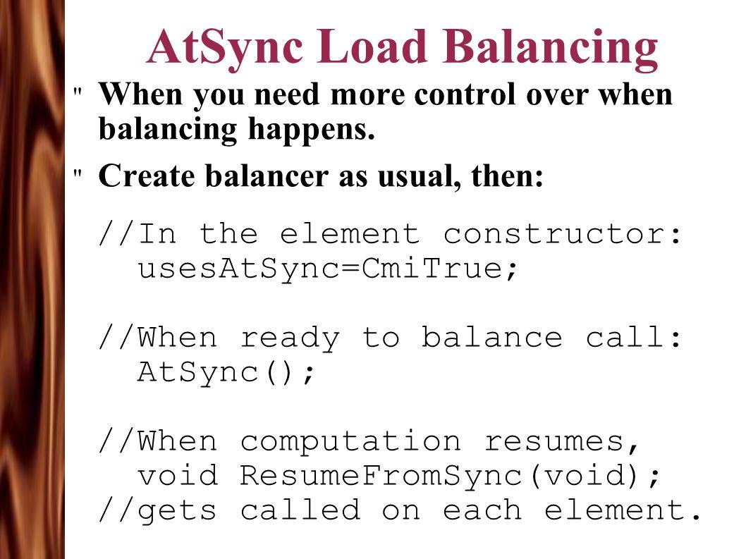 AtSync Load Balancing When you need more control over when balancing happens.