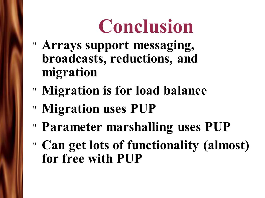 Conclusion Arrays support messaging, broadcasts, reductions, and migration Migration is for load balance Migration uses PUP Parameter marshalling uses PUP Can get lots of functionality (almost) for free with PUP