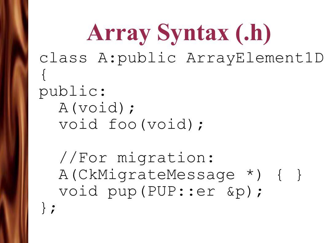 Array Syntax (.h) class A:public ArrayElement1D { public: A(void); void foo(void); //For migration: A(CkMigrateMessage *) { } void pup(PUP::er &p); };