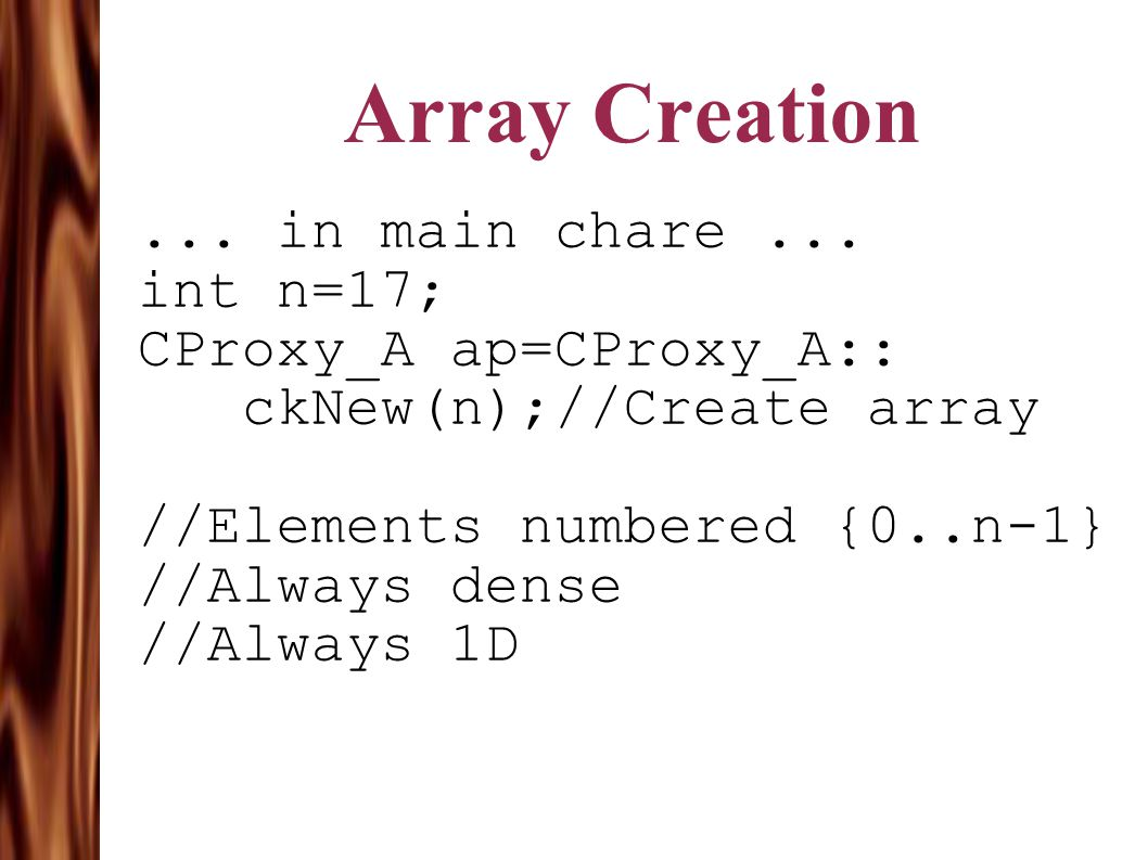 Array Creation... in main chare... int n=17; CProxy_A ap=CProxy_A:: ckNew(n);//Create array //Elements numbered {0..n-1} //Always dense //Always 1D