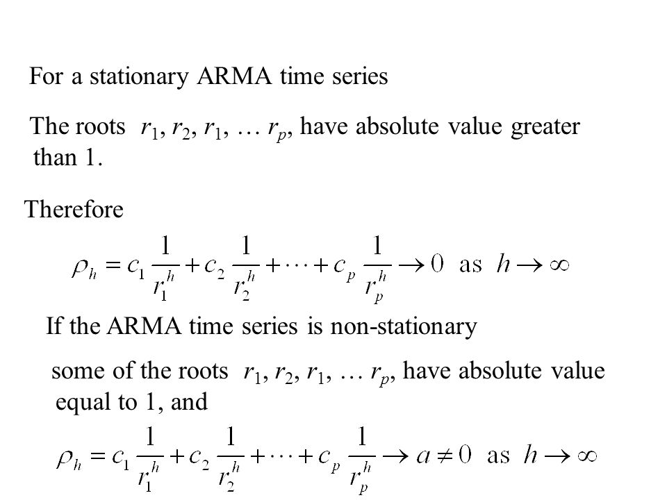 For a stationary ARMA time series Therefore The roots r 1, r 2, r 1, … r p, have absolute value greater than 1. If the ARMA time series is non-station