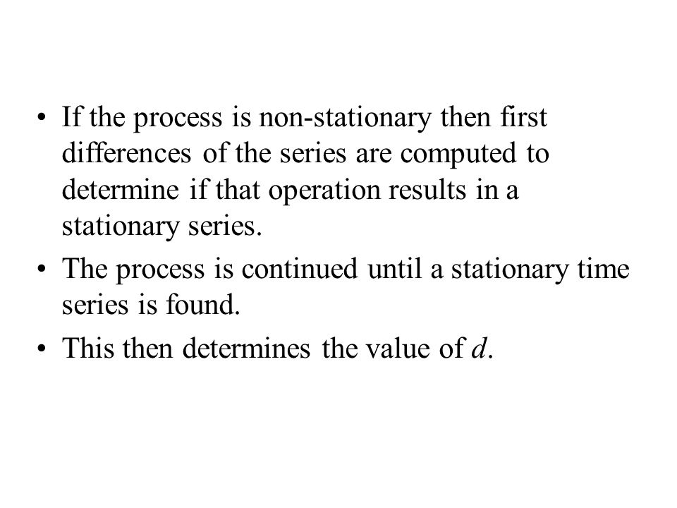 If the process is non-stationary then first differences of the series are computed to determine if that operation results in a stationary series. The