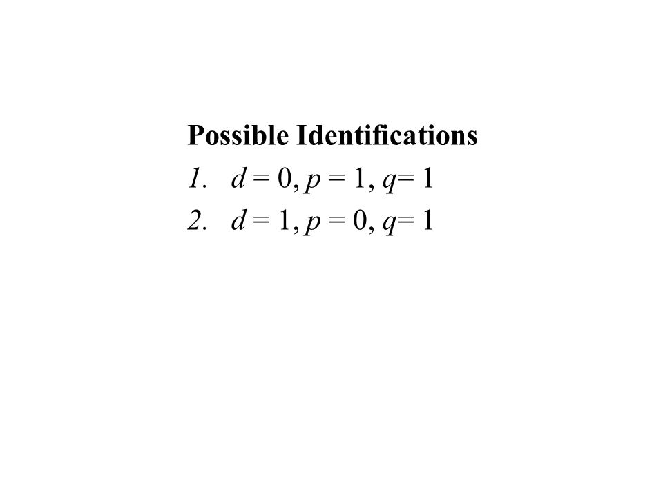 Possible Identifications 1.d = 0, p = 1, q= 1 2.d = 1, p = 0, q= 1