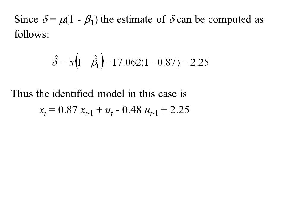 Since  =  (1 -  1 ) the estimate of  can be computed as follows: Thus the identified model in this case is x t = 0.87 x t-1 + u t - 0.48 u t-1 + 2
