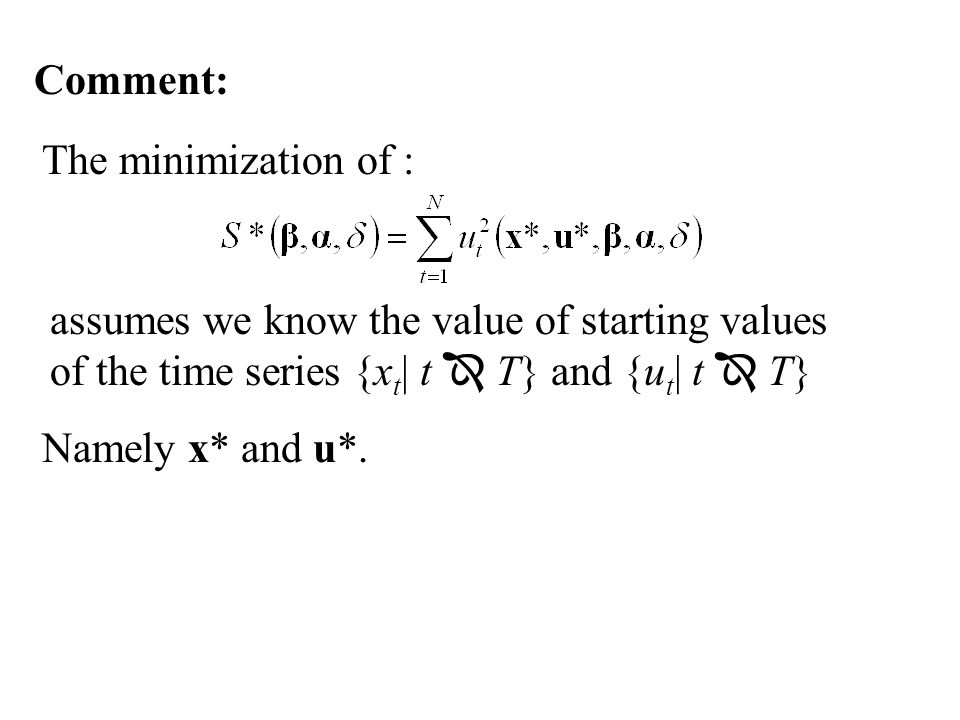 Comment: assumes we know the value of starting values of the time series {x t | t  T} and {u t | t  T} The minimization of : Namely x* and u*.