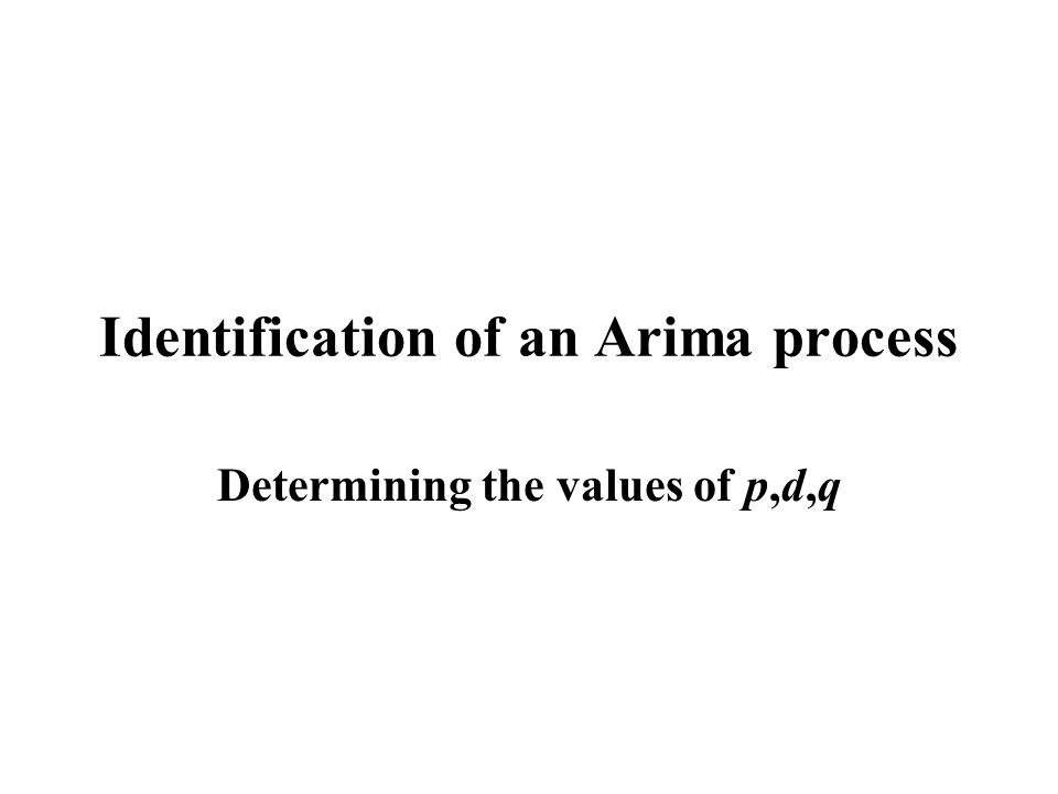 Identification of an Arima process Determining the values of p,d,q