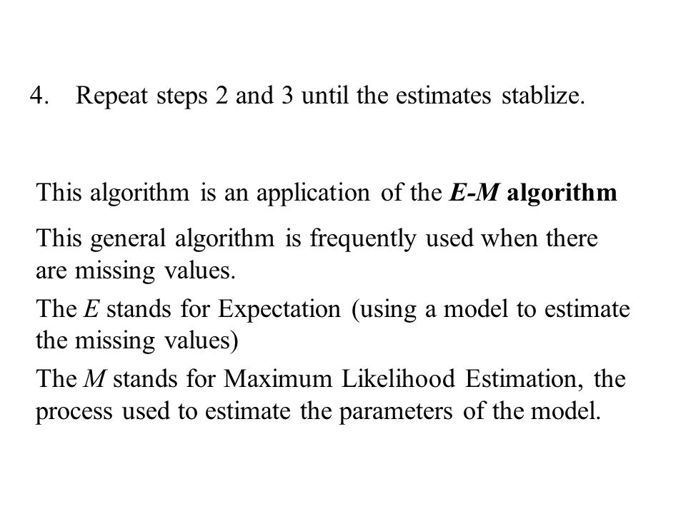4.Repeat steps 2 and 3 until the estimates stablize. This algorithm is an application of the E-M algorithm This general algorithm is frequently used w
