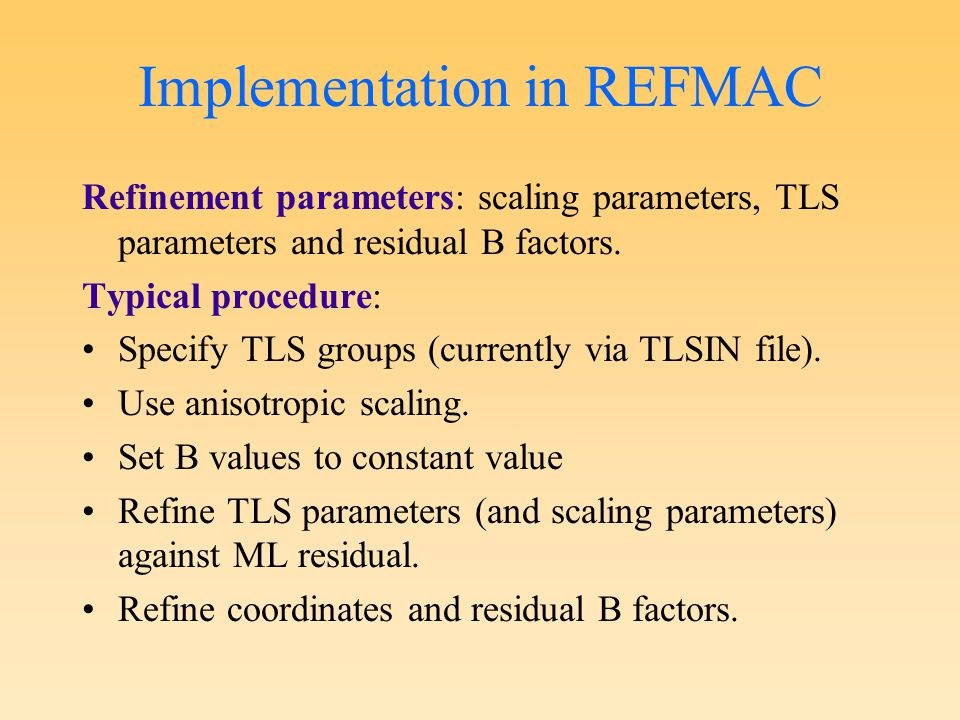 Implementation in REFMAC Refinement parameters: scaling parameters, TLS parameters and residual B factors. Typical procedure: Specify TLS groups (curr