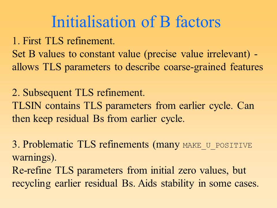 Initialisation of B factors 1. First TLS refinement. Set B values to constant value (precise value irrelevant) - allows TLS parameters to describe coa
