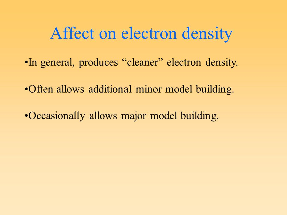 Affect on electron density In general, produces cleaner electron density.