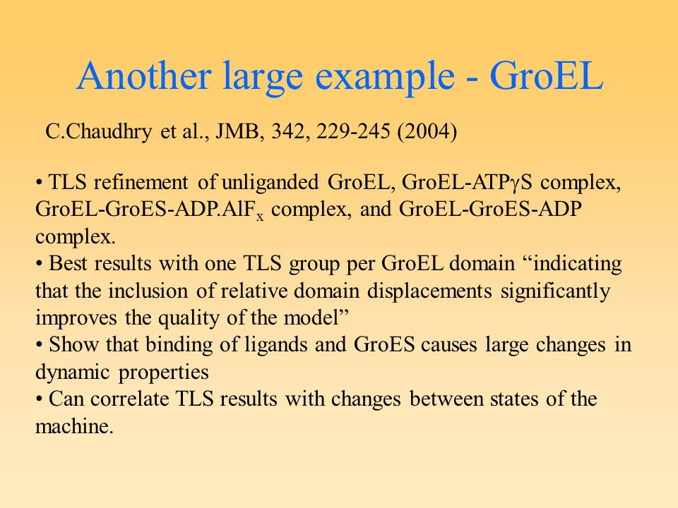 Another large example - GroEL C.Chaudhry et al., JMB, 342, 229-245 (2004) TLS refinement of unliganded GroEL, GroEL-ATP  S complex, GroEL-GroES-ADP.A