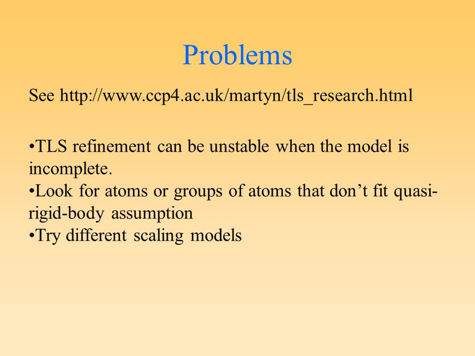 Problems See http://www.ccp4.ac.uk/martyn/tls_research.html TLS refinement can be unstable when the model is incomplete.
