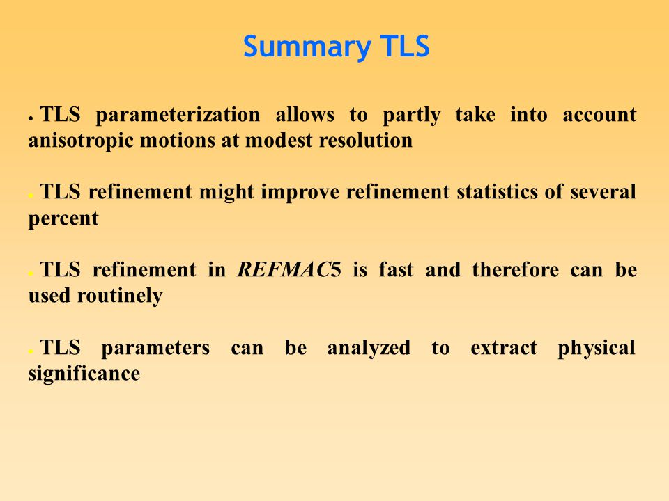 Summary TLS ● TLS parameterization allows to partly take into account anisotropic motions at modest resolution ● TLS refinement might improve refinement statistics of several percent ● TLS refinement in REFMAC5 is fast and therefore can be used routinely ● TLS parameters can be analyzed to extract physical significance