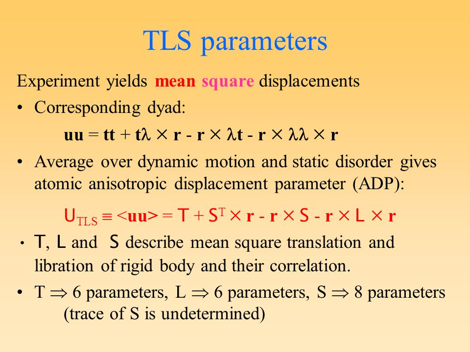 TLS parameters Experiment yields mean square displacements Corresponding dyad: uu = tt + t  r - r  t - r   r Average over dynamic motion and static disorder gives atomic anisotropic displacement parameter (ADP): U TLS  = T + S T  r - r  S - r  L  r T, L and S describe mean square translation and libration of rigid body and their correlation.