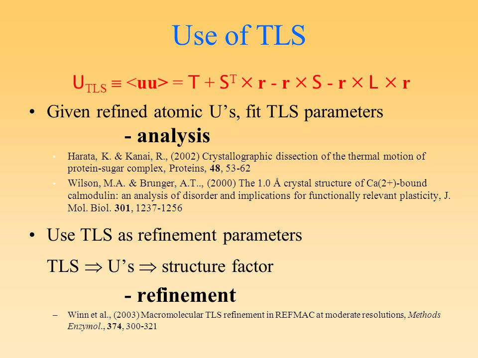 TLS in refinement TLS parameters are contribution to displacement parameters of model Can specify 1 or more TLS groups to describe contents of asymmetric unit (or part thereof) 6 + 6 + 8 = 20 parameters per group (irrespective of number of atoms in the group) Number of extra refinement parameters depends on how many groups used!