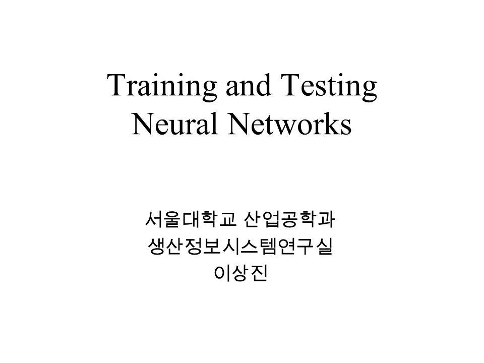 Training and Testing Neural Networks 서울대학교 산업공학과 생산정보시스템연구실 이상진