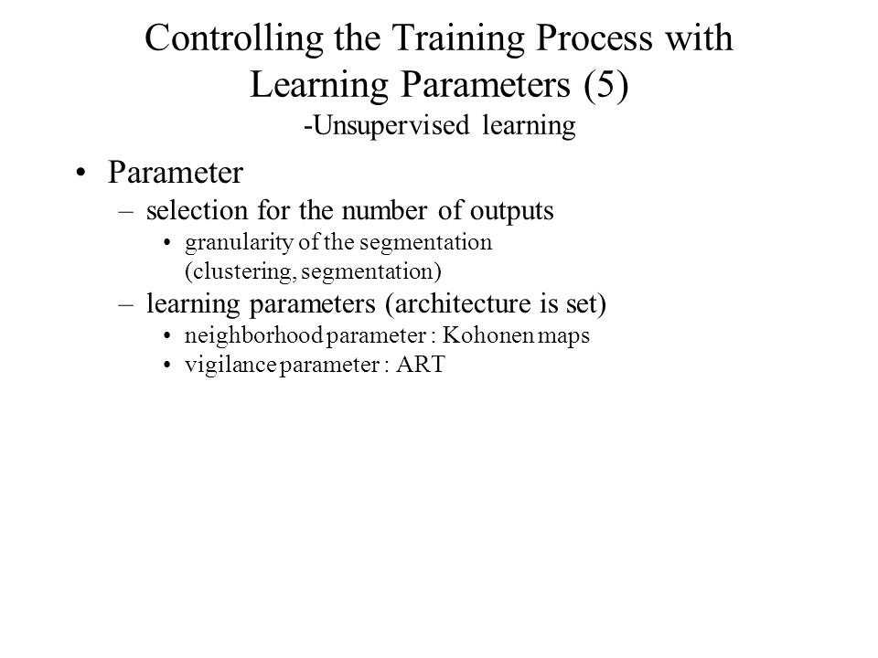 Controlling the Training Process with Learning Parameters (5) -Unsupervised learning Parameter –selection for the number of outputs granularity of the segmentation (clustering, segmentation) –learning parameters (architecture is set) neighborhood parameter : Kohonen maps vigilance parameter : ART