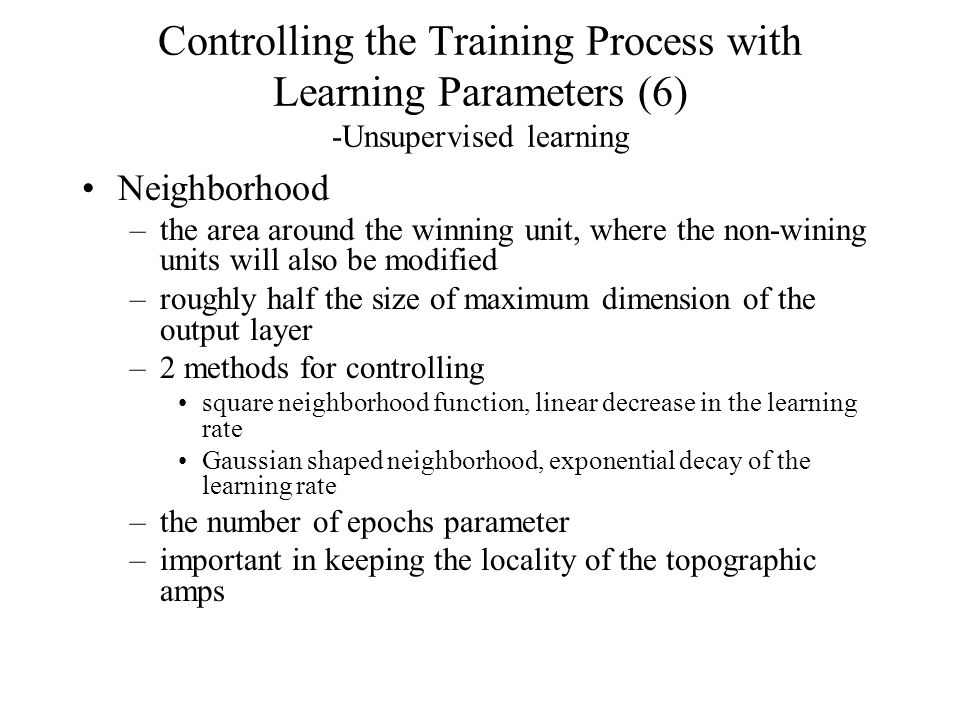 Controlling the Training Process with Learning Parameters (6) -Unsupervised learning Neighborhood –the area around the winning unit, where the non-wining units will also be modified –roughly half the size of maximum dimension of the output layer –2 methods for controlling square neighborhood function, linear decrease in the learning rate Gaussian shaped neighborhood, exponential decay of the learning rate –the number of epochs parameter –important in keeping the locality of the topographic amps