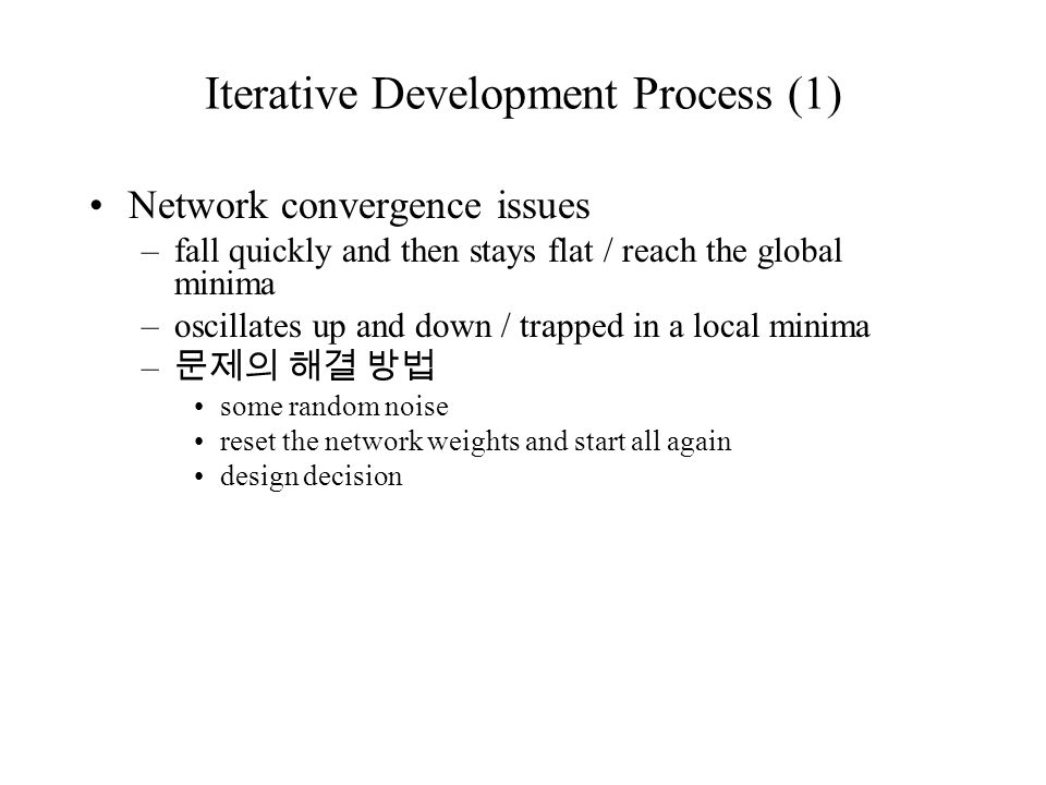 Iterative Development Process (1) Network convergence issues –fall quickly and then stays flat / reach the global minima –oscillates up and down / trapped in a local minima – 문제의 해결 방법 some random noise reset the network weights and start all again design decision