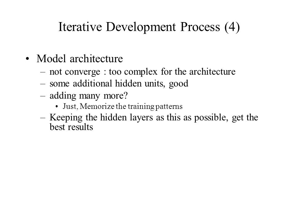 Iterative Development Process (4) Model architecture –not converge : too complex for the architecture –some additional hidden units, good –adding many more.