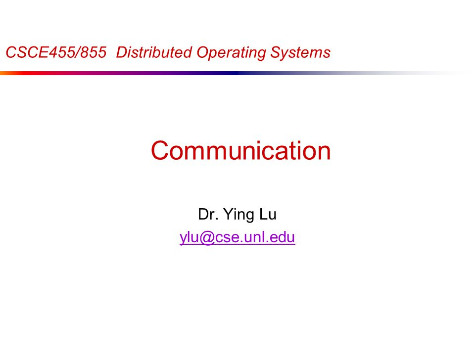 Communication Dr. Ying Lu ylu@cse.unl.edu CSCE455/855 Distributed Operating Systems