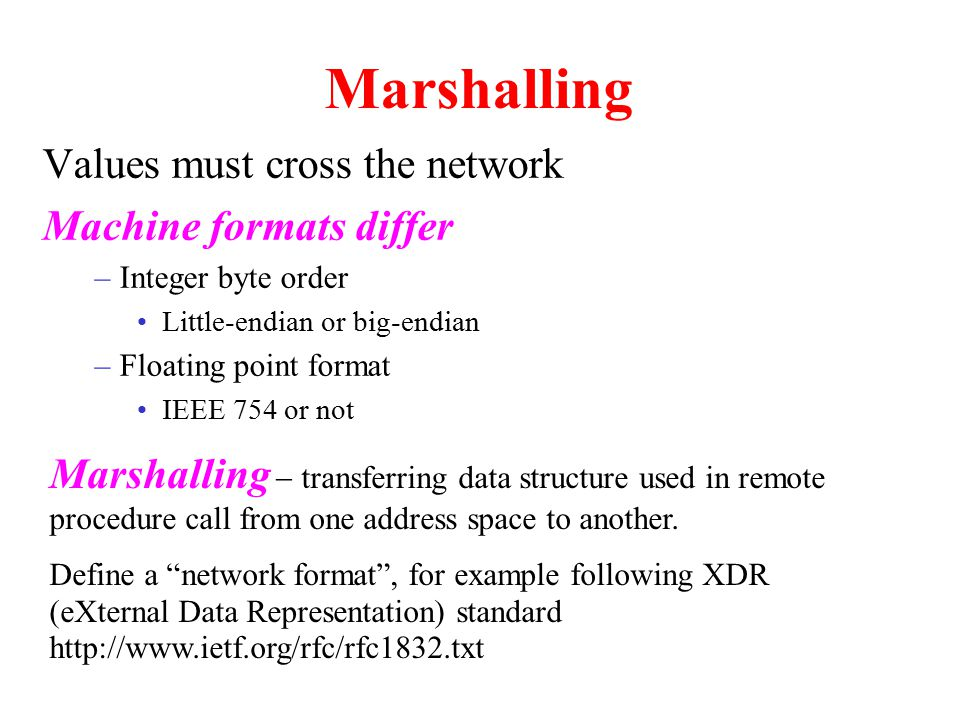 Marshalling Values must cross the network Machine formats differ –Integer byte order Little-endian or big-endian –Floating point format IEEE 754 or not Marshalling  transferring data structure used in remote procedure call from one address space to another.