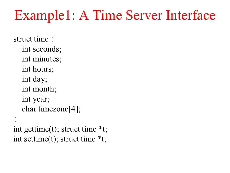 Example1: A Time Server Interface struct time { int seconds; int minutes; int hours; int day; int month; int year; char timezone[4]; } int gettime(t); struct time *t; int settime(t); struct time *t;