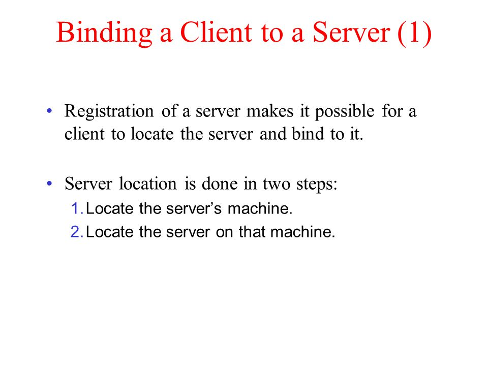 Binding a Client to a Server (1) Registration of a server makes it possible for a client to locate the server and bind to it.