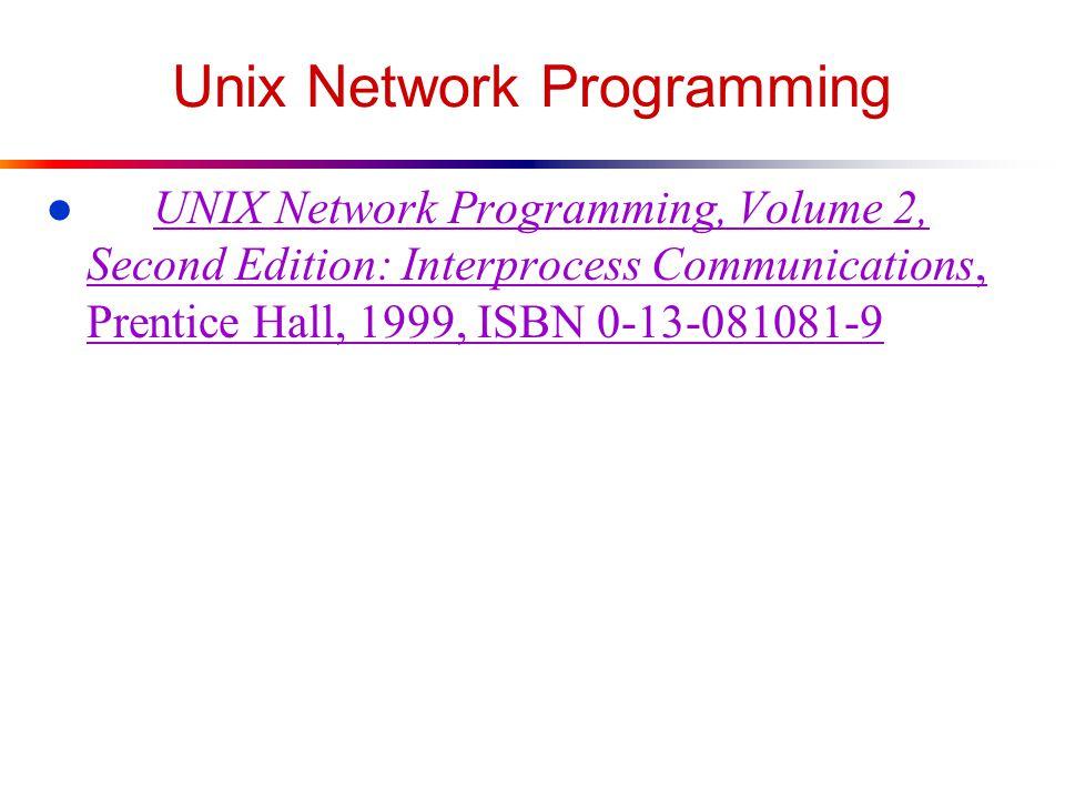 Unix Network Programming l UNIX Network Programming, Volume 2, Second Edition: Interprocess Communications, Prentice Hall, 1999, ISBN 0-13-081081-9 UNIX Network Programming, Volume 2, Second Edition: Interprocess Communications, Prentice Hall, 1999, ISBN 0-13-081081-9