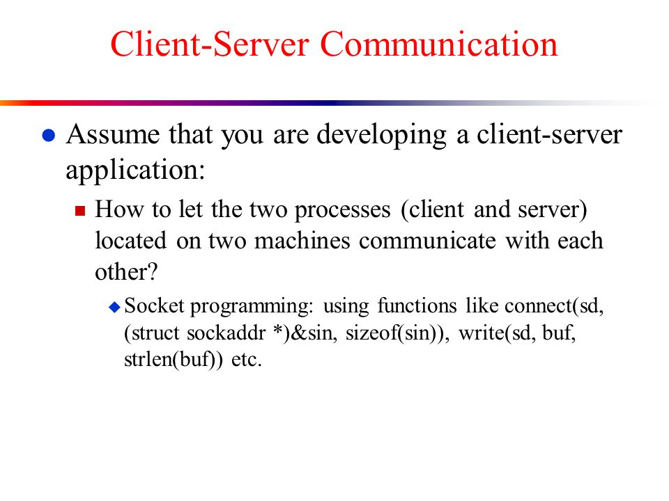l Assume that you are developing a client-server application: n How to let the two processes (client and server) located on two machines communicate with each other.