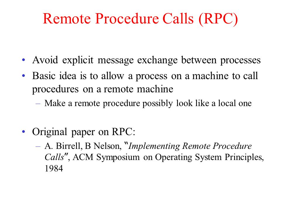 Remote Procedure Calls (RPC) Avoid explicit message exchange between processes Basic idea is to allow a process on a machine to call procedures on a remote machine –Make a remote procedure possibly look like a local one Original paper on RPC: –A.