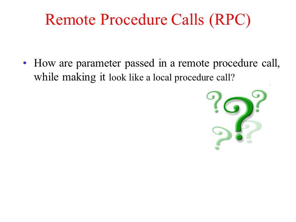 Remote Procedure Calls (RPC) How are parameter passed in a remote procedure call, while making it look like a local procedure call