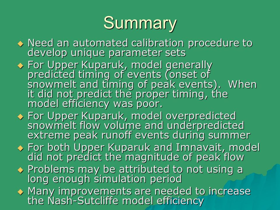 Summary  Need an automated calibration procedure to develop unique parameter sets  For Upper Kuparuk, model generally predicted timing of events (onset of snowmelt and timing of peak events).