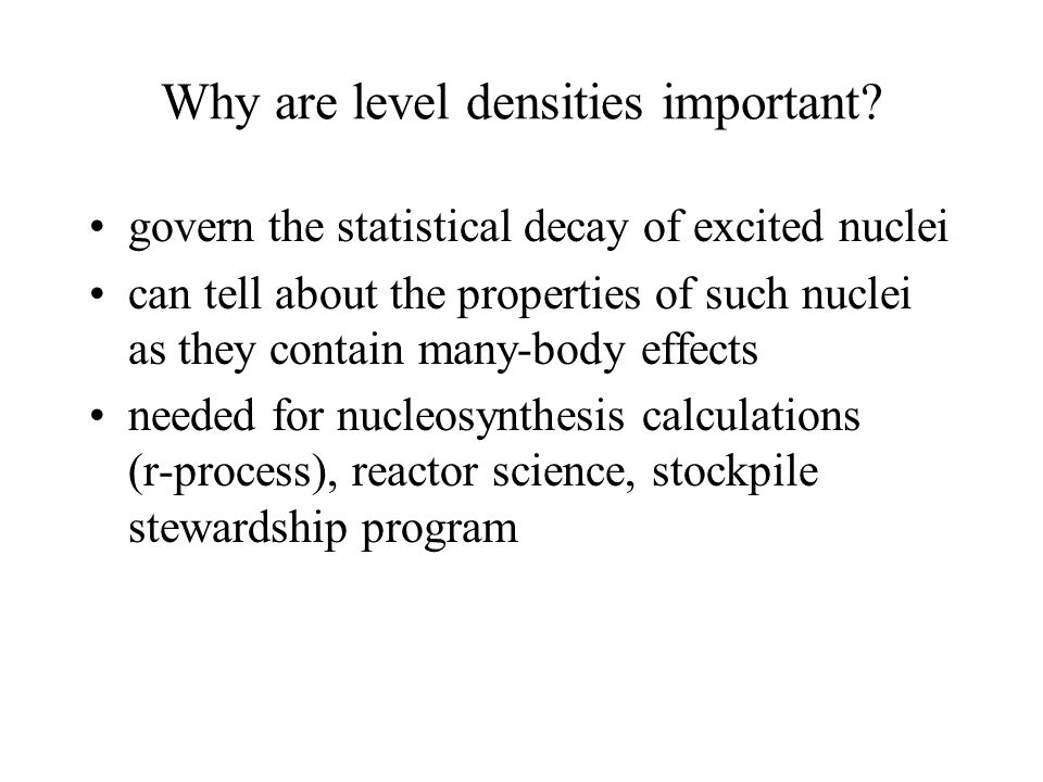 Why are level densities important? govern the statistical decay of excited nuclei can tell about the properties of such nuclei as they contain many-bo