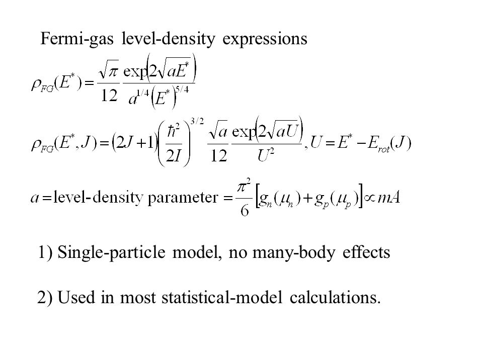 Fermi-gas level-density expressions 1) Single-particle model, no many-body effects 2) Used in most statistical-model calculations.
