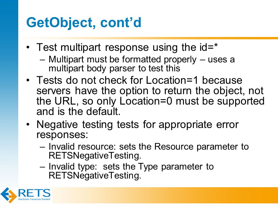 GetObject, cont'd Test multipart response using the id=* –Multipart must be formatted properly – uses a multipart body parser to test this Tests do not check for Location=1 because servers have the option to return the object, not the URL, so only Location=0 must be supported and is the default.