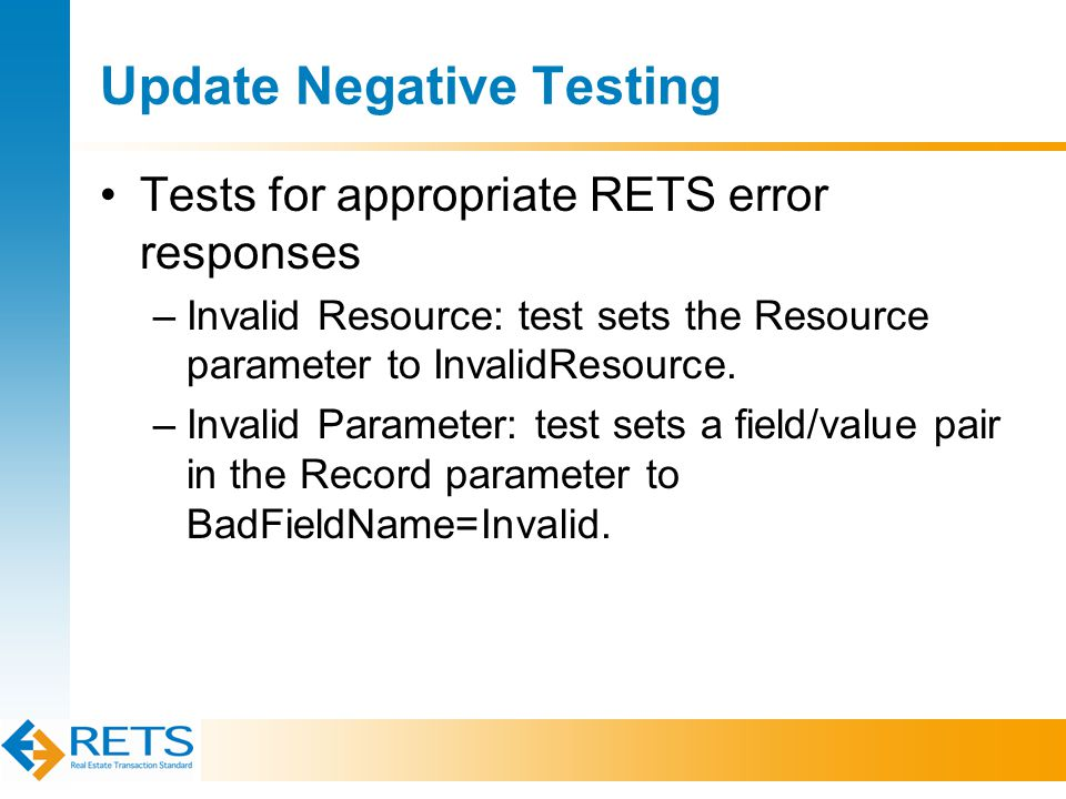 Update Negative Testing Tests for appropriate RETS error responses –Invalid Resource: test sets the Resource parameter to InvalidResource.