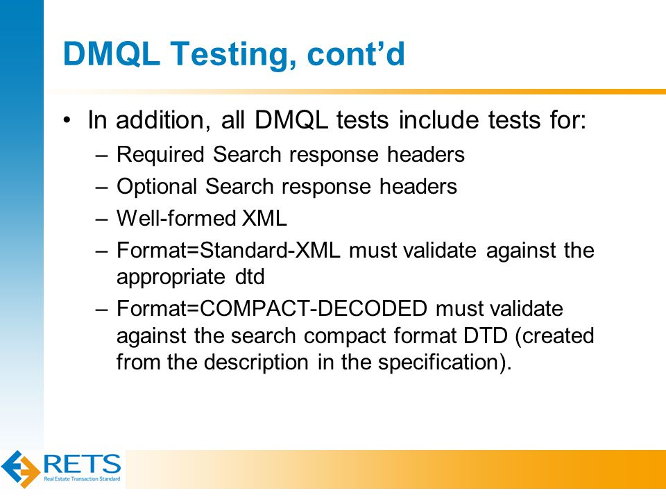 DMQL Testing, cont'd In addition, all DMQL tests include tests for: –Required Search response headers –Optional Search response headers –Well-formed XML –Format=Standard-XML must validate against the appropriate dtd –Format=COMPACT-DECODED must validate against the search compact format DTD (created from the description in the specification).